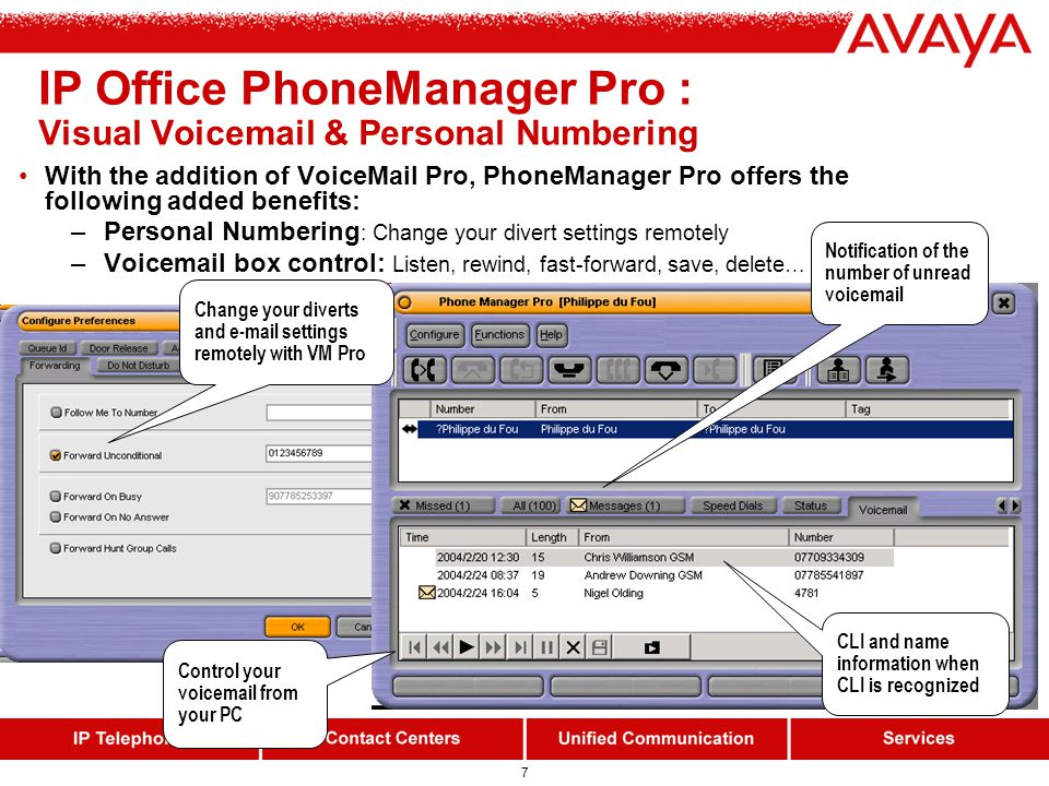 6 Two methods of operation: CTI call control from your PC using analog, digital or IP hardphones IP softphone (iPhoneManager Pro) Pro builds on PhoneManager Lite and offers additionally: Multiple speed-dial/BLF icons Screen-pop of contact management applications (MS-Outlook, Goldmine, Maximizer & ACT!) Voicemail box control (requires VM Pro) Agent-mode (Logon/ Busy NA/ Busy WU) Queue monitoring (2 queues) Simple Incoming call scripting (useful for informal call centres) Door entry control Time on call Personal directory Distinctive ringing (via WAV file) Dialing from contact records Simple creation of contact records (add to Personal Directory, Microsoft Outlook ® …) IP Office PhoneManager Pro : Information At Your Fingertips Separated tabs for In, Out and Missed calls Screen-pop external applications (e.g.