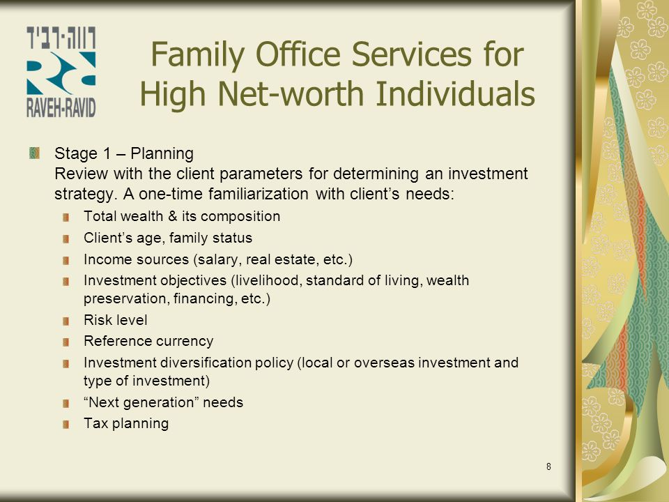 9 Family Office Services for High Net-worth Individuals Stage 2 – Implementation Selection of relevant financial institutions and investment managers Criteria for selection of investment managers Specific expertise or general management Geographical location of investment managers Reputation Point of direct working contact with the client Investment management record Commission structure At the end of the process the risk level and investment policy for investment managers are defined