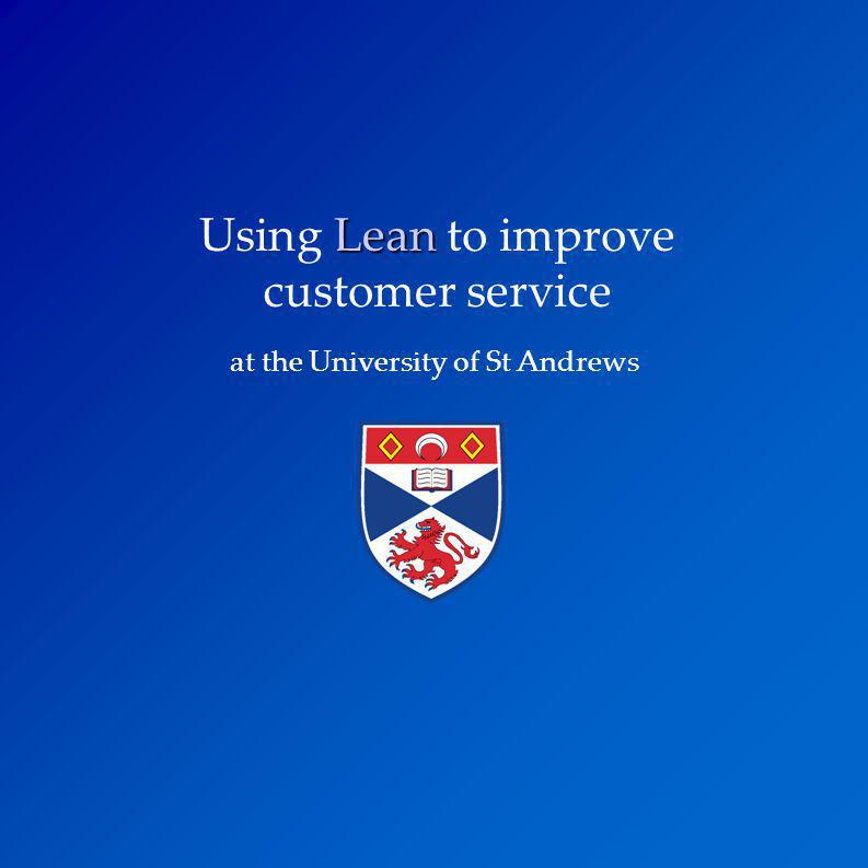 Lean Using Lean to improve customer service at the University of St Andrews