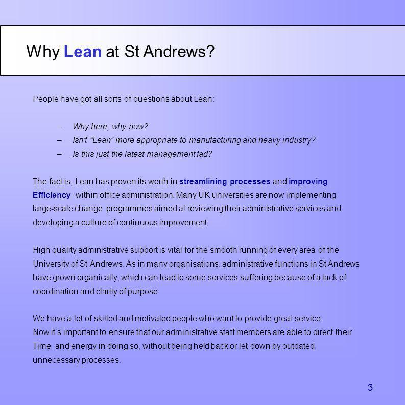 Why Lean at St Andrews? People have got all sorts of questions about Lean: –Why here, why now? –Isnt Lean more appropriate to manufacturing and heavy