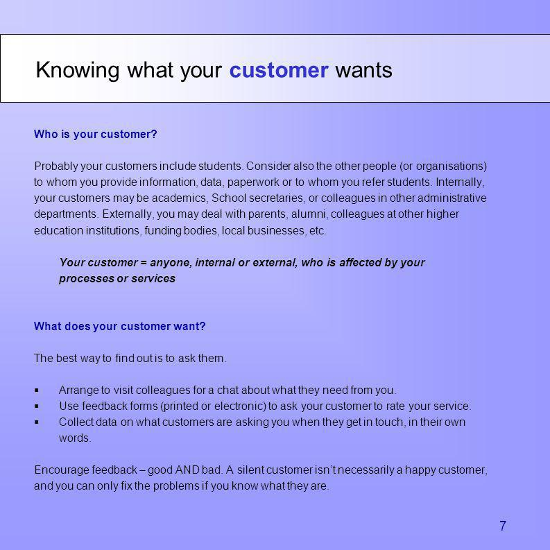Knowing what your customer wants 7 Who is your customer? Probably your customers include students. Consider also the other people (or organisations) t