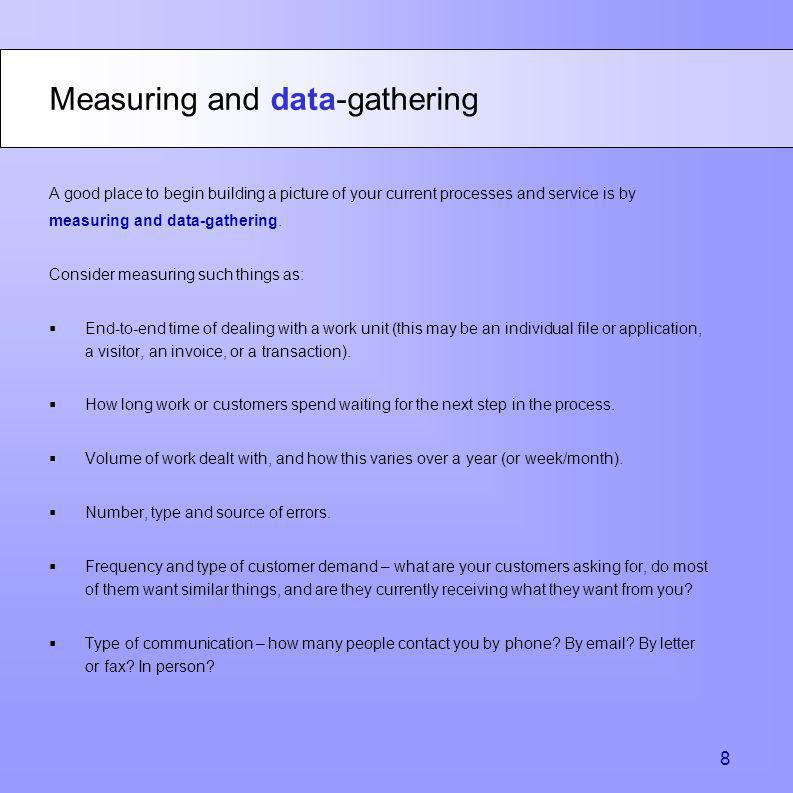 A good place to begin building a picture of your current processes and service is by measuring and data-gathering. Consider measuring such things as: