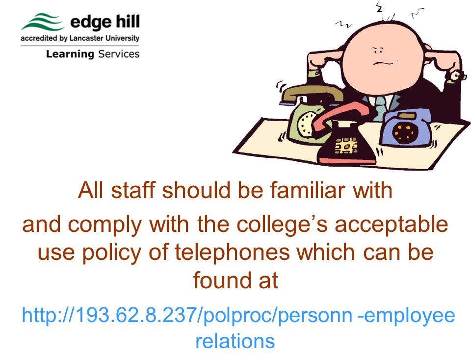 All staff should be familiar with and comply with the colleges acceptable use policy of telephones which can be found at   -employee relations