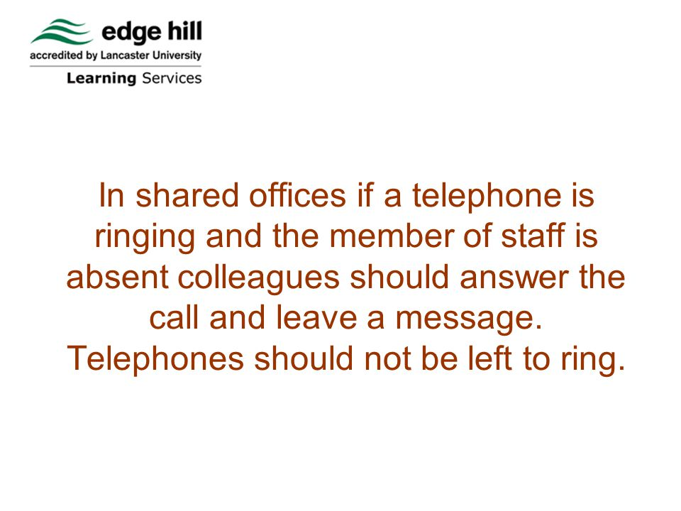 In shared offices if a telephone is ringing and the member of staff is absent colleagues should answer the call and leave a message.