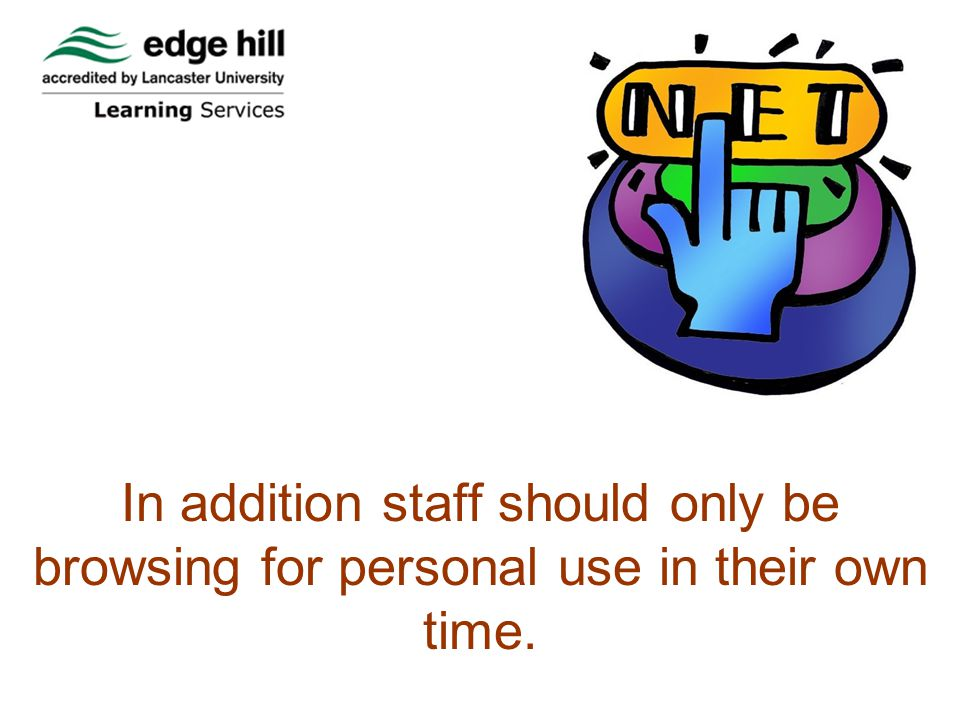 In addition staff should only be browsing for personal use in their own time.