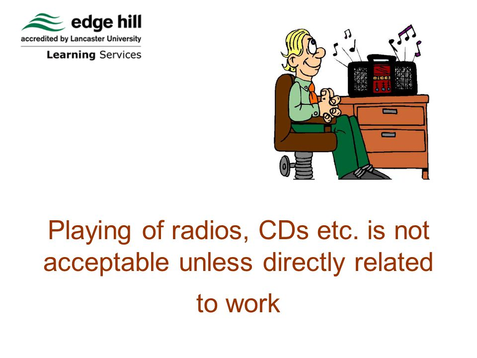 Playing of radios, CDs etc. is not acceptable unless directly related to work