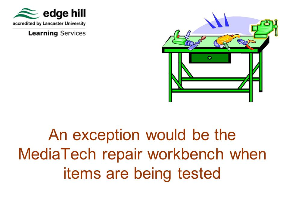 An exception would be the MediaTech repair workbench when items are being tested