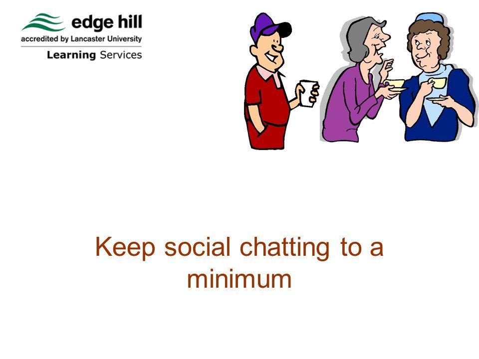 Keep social chatting to minimum Keep social chatting to a minimum