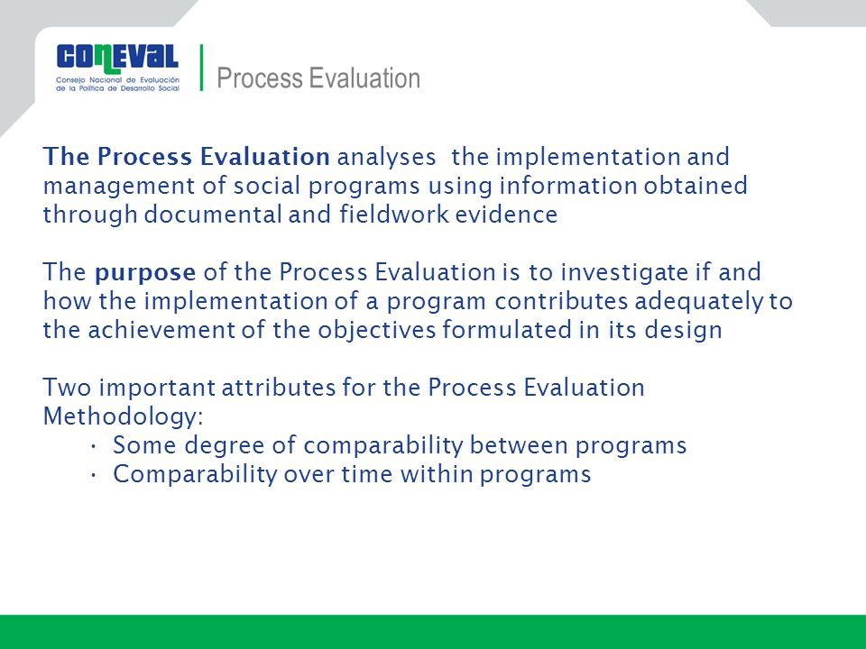 The Process Evaluation analyses the implementation and management of social programs using information obtained through documental and fieldwork evidence The purpose of the Process Evaluation is to investigate if and how the implementation of a program contributes adequately to the achievement of the objectives formulated in its design Two important attributes for the Process Evaluation Methodology: Some degree of comparability between programs Comparability over time within programs Process Evaluation