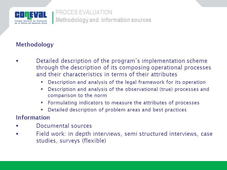 Methodology Detailed description of the programs implementation scheme through the description of its composing operational processes and their characteristics in terms of their attributes Description and analysis of the legal framework for its operation Description and analysis of the observational (true) processes and comparison to the norm Formulating indicators to measure the attributes of processes Detailed description of problem areas and best practices Information Documental sources Field work: in depth interviews, semi structured interviews, case studies, surveys (flexible) PROCES EVALUATION Methodology and information sources
