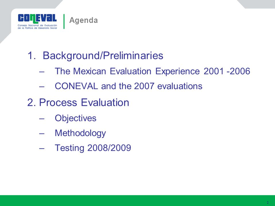 1.Background/Preliminaries –The Mexican Evaluation Experience 2001 -2006 –CONEVAL and the 2007 evaluations 2.