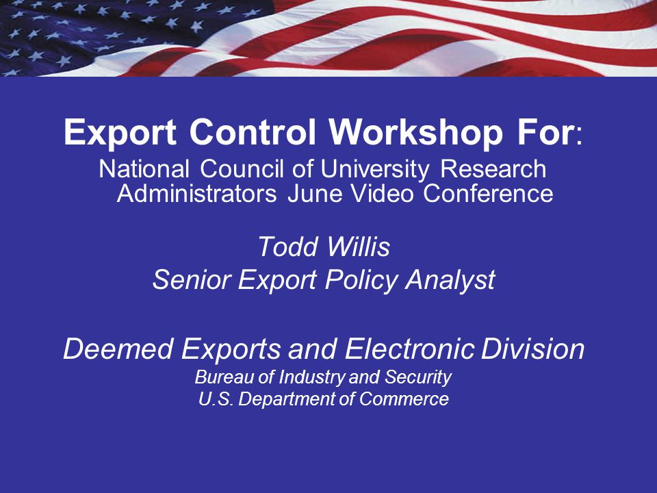 Agenda Review of export controls: –EAR –Commerce Control List (CCL) –Commodity Classification Deemed exports –Decision making sequence of analysis –Issues: Use technology Export controls in the context of fundamental research Country of origin based on country of birth –Licensing: Technology Control Plan