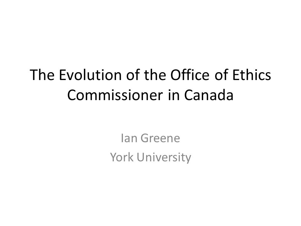 The Evolution of the Office of Ethics Commissioner in Canada Ian Greene York University