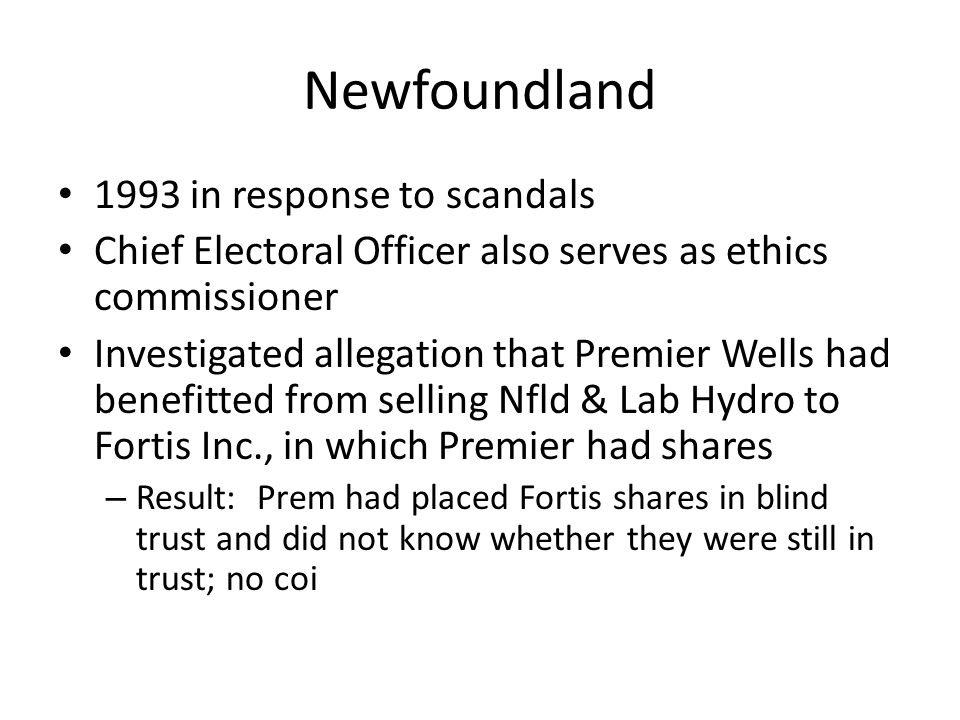 Newfoundland 1993 in response to scandals Chief Electoral Officer also serves as ethics commissioner Investigated allegation that Premier Wells had be