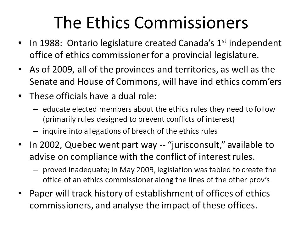 Establishment of Ethics Commissioners in Canada Ontario1988 British Columbia1990 Nova Scotia1991 (designated judge) Alberta1992 Newfd/Lab1993 Saskatchewan1994 NWT1998 PEI1999 New Brunswick2000 Nunavut2000 Manitoba2002 Yukon2002 Quebec2002 jurisconsult (half way) House of Commons2004 Senate2005 Quebec2009 ethics commissioner