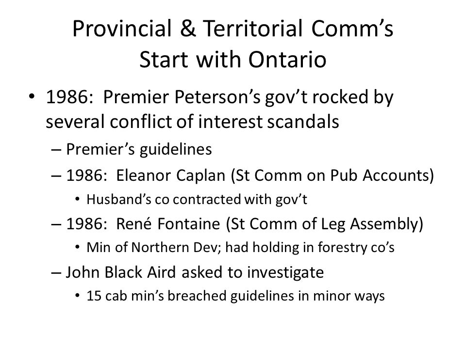 Airds recommendations Conflict of interest legislation requiring public disclosure of non-personal assets by cabinet ministers, and recusal in a potential conflict of interest situations Appoint an independent ethics commissioner – officer of legislature – Meet with Cab Mins annually to explain rules and review non-personal assets; publicly disclose significant non-personal assets