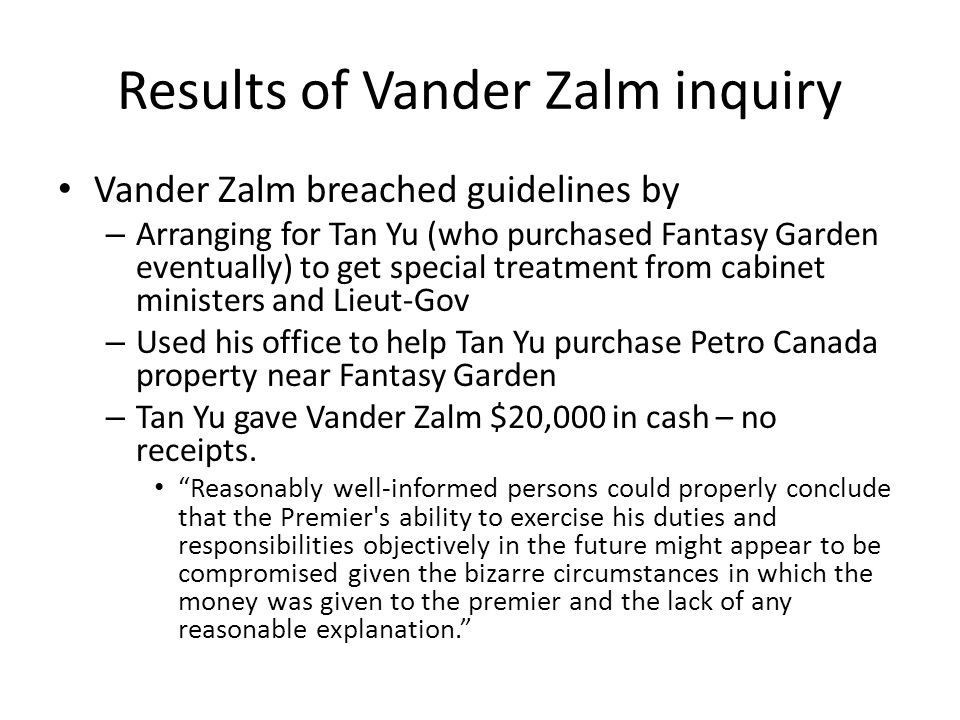 Results of Vander Zalm inquiry Vander Zalm breached guidelines by – Arranging for Tan Yu (who purchased Fantasy Garden eventually) to get special trea