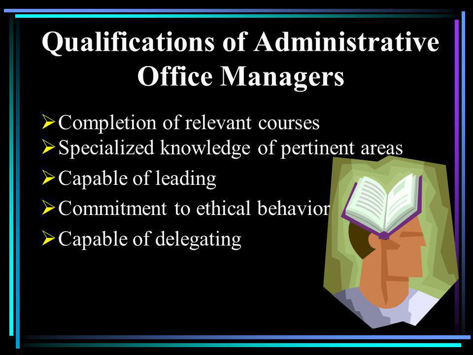 Qualifications of Administrative Office Managers Completion of relevant courses Specialized knowledge of pertinent areas Capable of leading Commitment