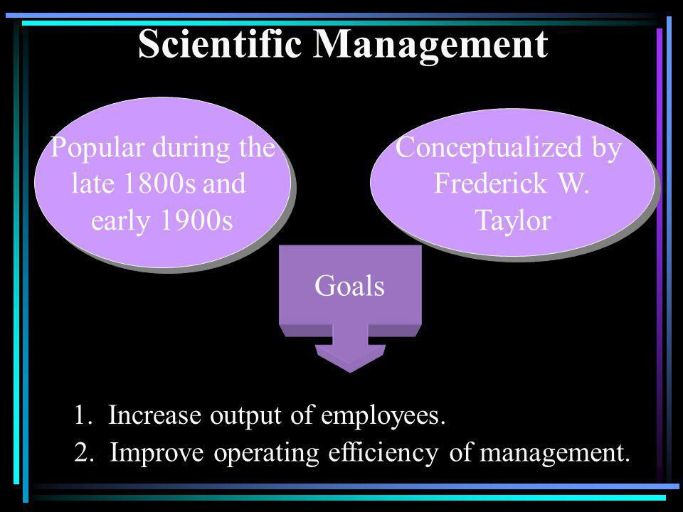 Scientific Management Popular during the late 1800s and early 1900s Popular during the late 1800s and early 1900s Conceptualized by Frederick W. Taylo