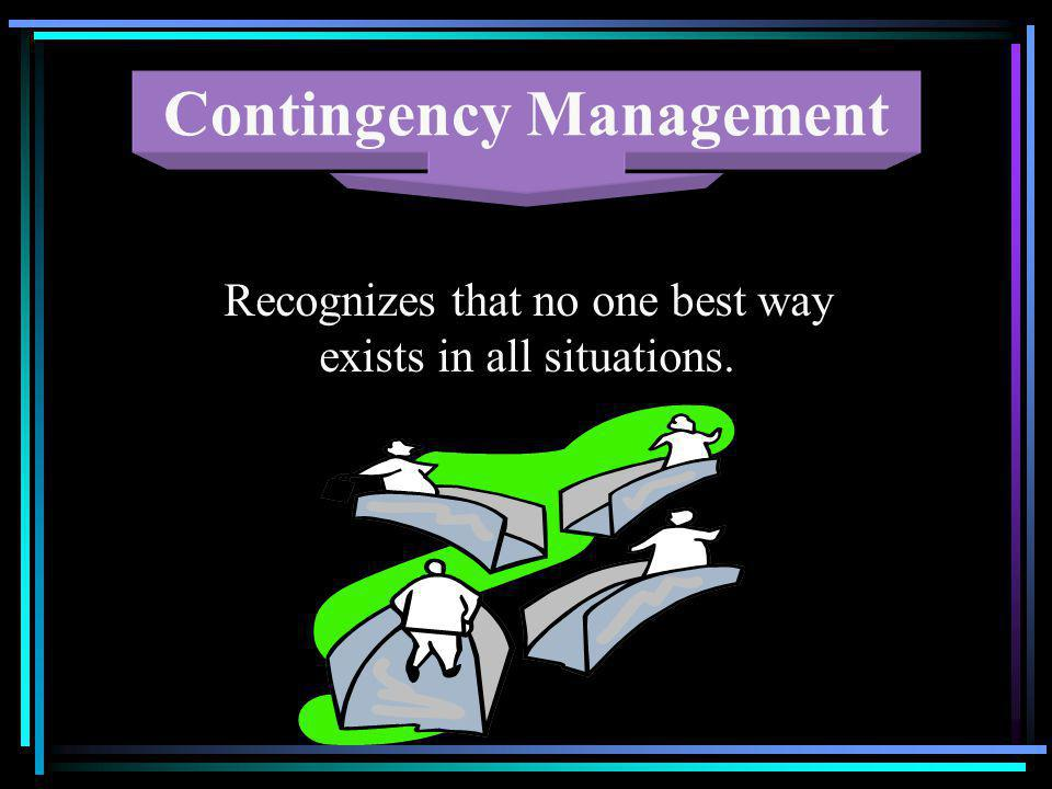 Contingency Management Recognizes that no one best way exists in all situations.