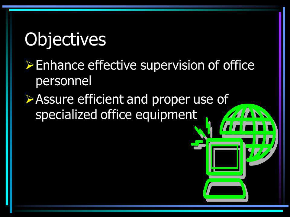 Objectives Enhance effective supervision of office personnel Assure efficient and proper use of specialized office equipment