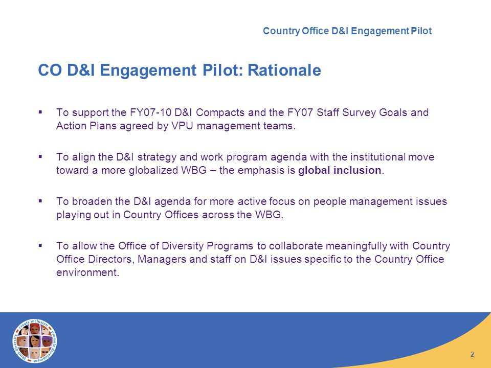 2 Country Office D&I Engagement Pilot CO D&I Engagement Pilot: Rationale To support the FY07-10 D&I Compacts and the FY07 Staff Survey Goals and Action Plans agreed by VPU management teams.