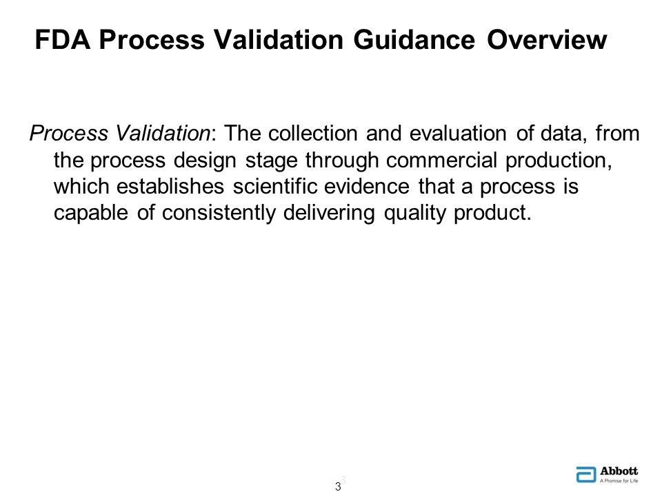 FDA Process Validation Guidance Overview The new Guidance specifies a lifecycle approach: Stage 1 – Process Design Statistically designed experiments (DOE) Stage 2 – Process Qualification Design of facility and equipment/utilities qualification Process Performance Qualification (PPQ) SPC; Variance components; Acceptance Sampling; CUDAL, etc.