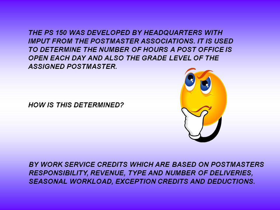THE PS 150 WAS DEVELOPED BY HEADQUARTERS WITH IMPUT FROM THE POSTMASTER ASSOCIATIONS.