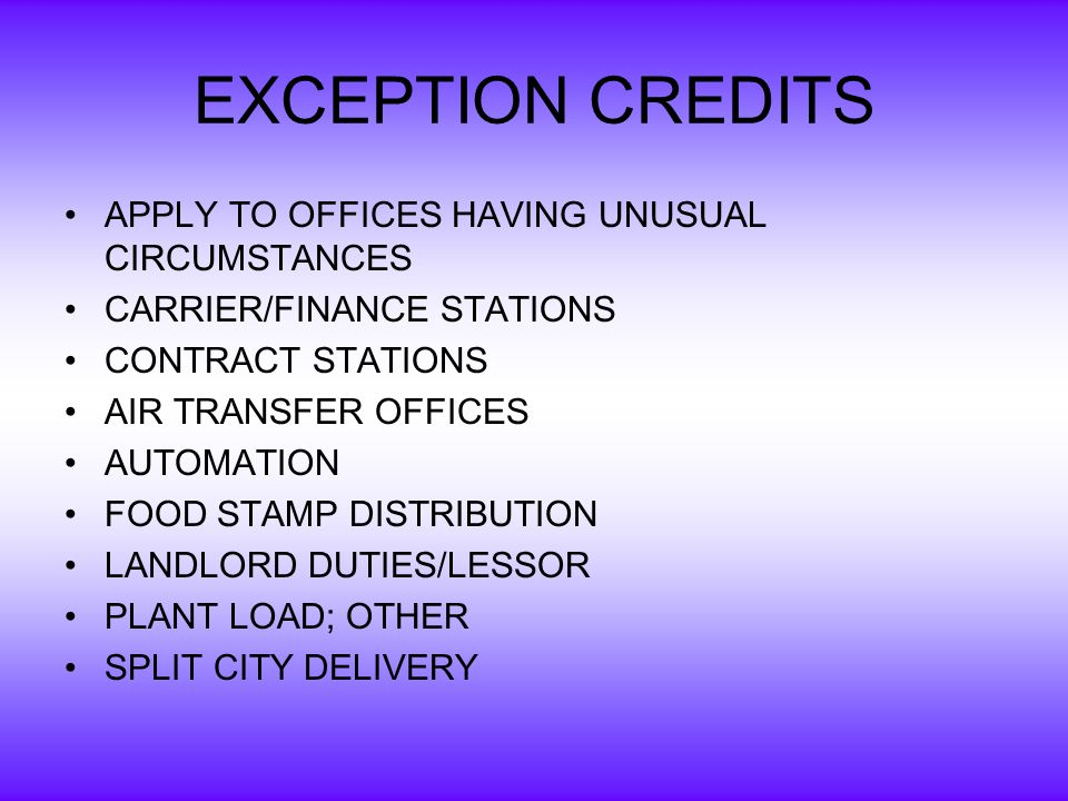 EXCEPTION CREDITS APPLY TO OFFICES HAVING UNUSUAL CIRCUMSTANCES CARRIER/FINANCE STATIONS CONTRACT STATIONS AIR TRANSFER OFFICES AUTOMATION FOOD STAMP DISTRIBUTION LANDLORD DUTIES/LESSOR PLANT LOAD; OTHER SPLIT CITY DELIVERY