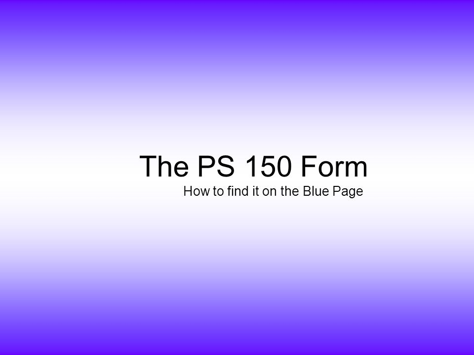 The PS 150 Form How to find it on the Blue Page