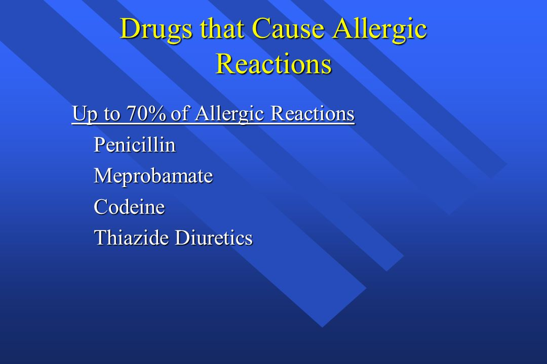 Drugs that Cause Allergic Reactions Up to 70% of Allergic Reactions Penicillin Penicillin Meprobamate Meprobamate Codeine Codeine Thiazide Diuretics T