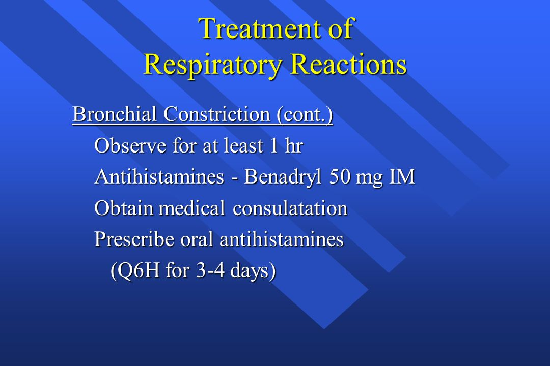Treatment of Respiratory Reactions Bronchial Constriction (cont.) Observe for at least 1 hr Observe for at least 1 hr Antihistamines - Benadryl 50 mg
