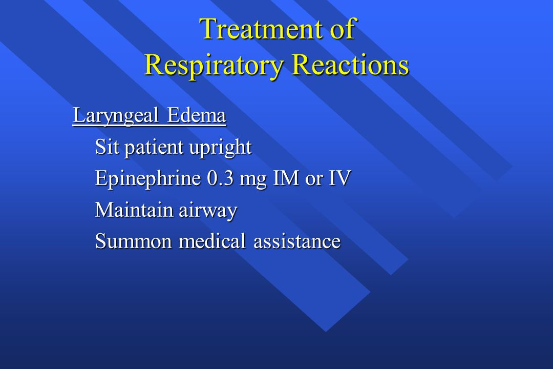 Treatment of Respiratory Reactions Laryngeal Edema Sit patient upright Sit patient upright Epinephrine 0.3 mg IM or IV Epinephrine 0.3 mg IM or IV Mai