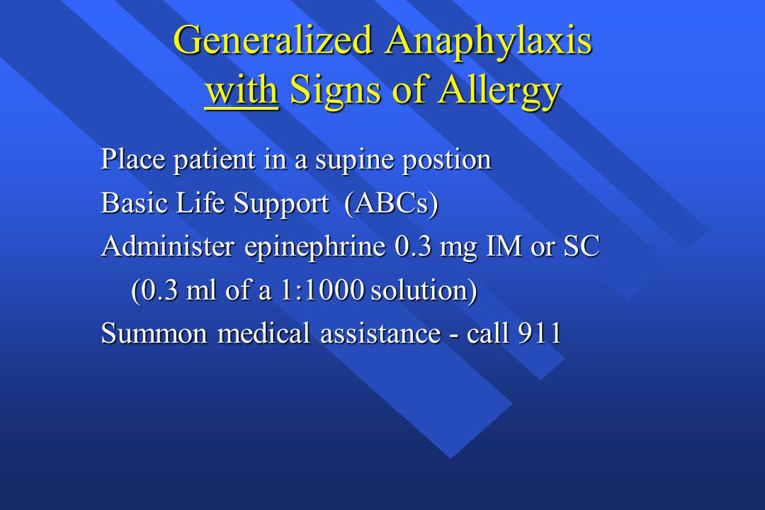 Generalized Anaphylaxis with Signs of Allergy Place patient in a supine postion Basic Life Support (ABCs) Administer epinephrine 0.3 mg IM or SC (0.3