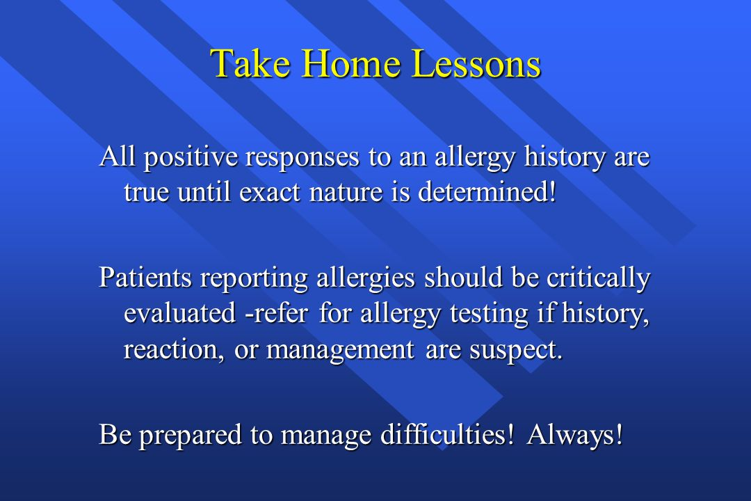 Take Home Lessons All positive responses to an allergy history are true until exact nature is determined! Patients reporting allergies should be criti