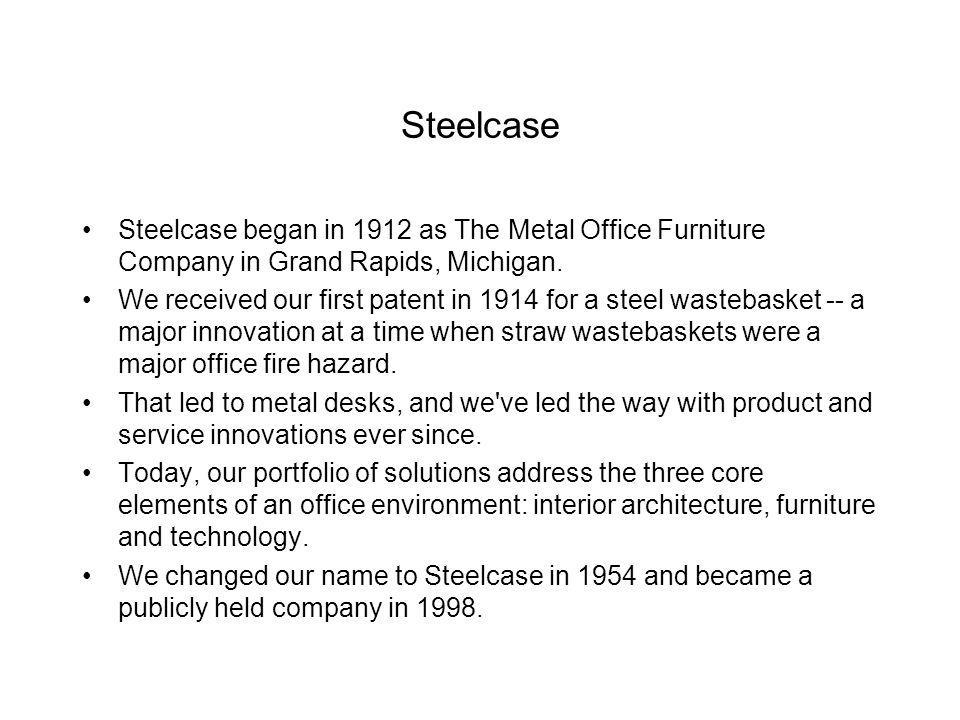 Steelcase Steelcase began in 1912 as The Metal Office Furniture Company in Grand Rapids, Michigan. We received our first patent in 1914 for a steel wa