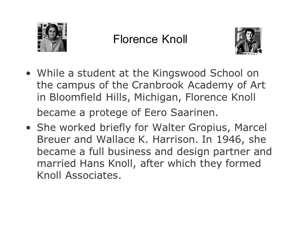 Florence Knoll While a student at the Kingswood School on the campus of the Cranbrook Academy of Art in Bloomfield Hills, Michigan, Florence Knoll bec