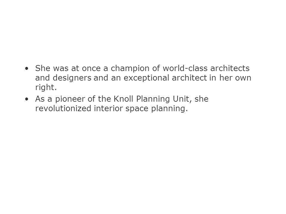 She was at once a champion of world-class architects and designers and an exceptional architect in her own right. As a pioneer of the Knoll Planning U