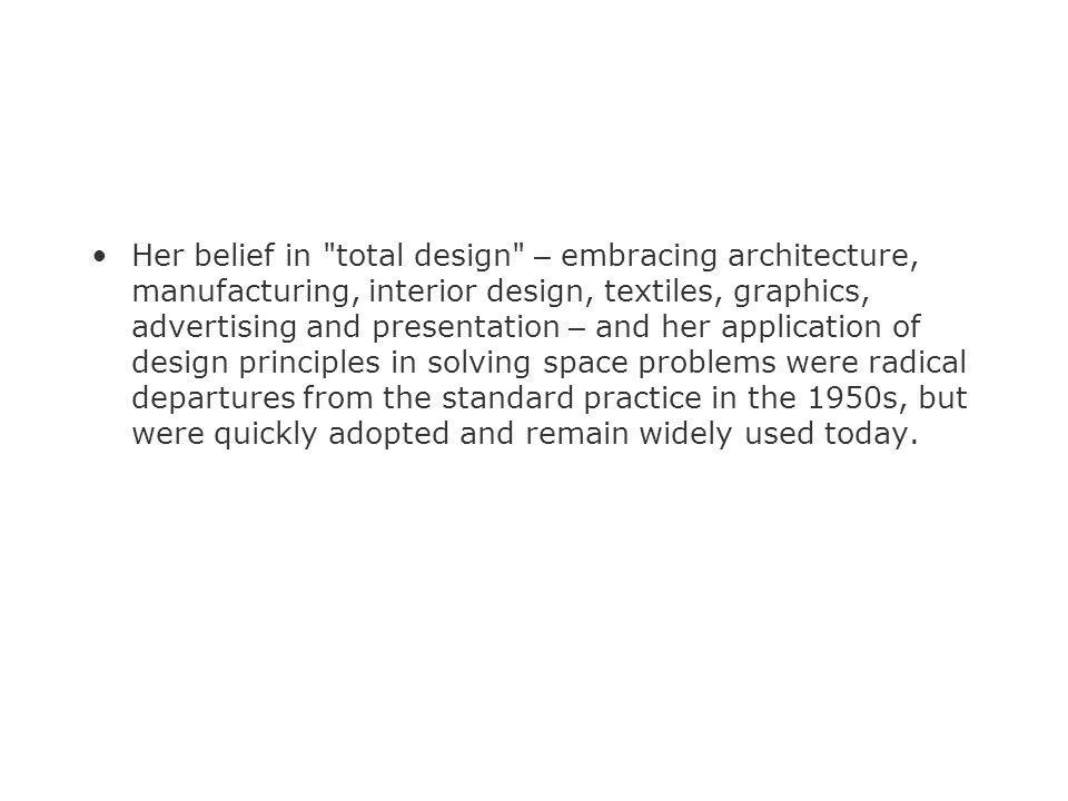 Her belief in total design – embracing architecture, manufacturing, interior design, textiles, graphics, advertising and presentation – and her application of design principles in solving space problems were radical departures from the standard practice in the 1950s, but were quickly adopted and remain widely used today.