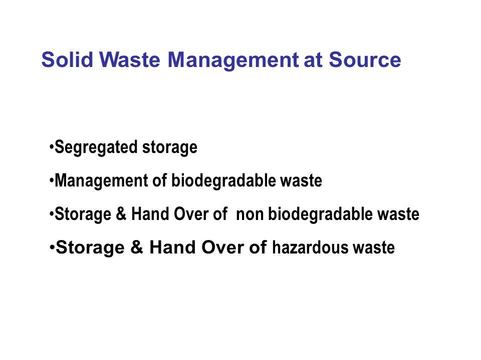 Solid Waste Management at Source Segregated storage Management of biodegradable waste Storage & Hand Over of non biodegradable waste Storage & Hand Ov