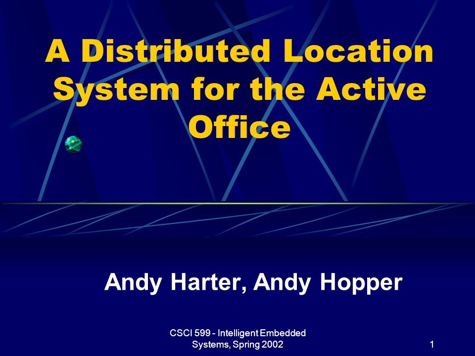 CSCI 599 - Intelligent Embedded Systems, Spring 20021 A Distributed Location System for the Active Office Andy Harter, Andy Hopper
