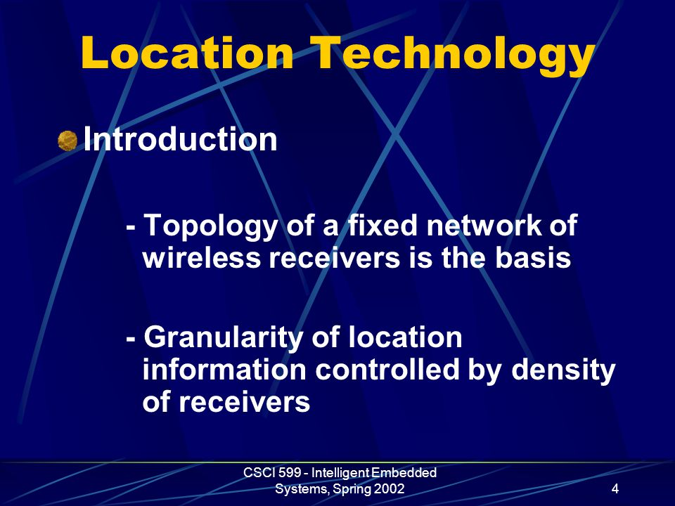CSCI 599 - Intelligent Embedded Systems, Spring 20024 Location Technology Introduction - Topology of a fixed network of wireless receivers is the basi
