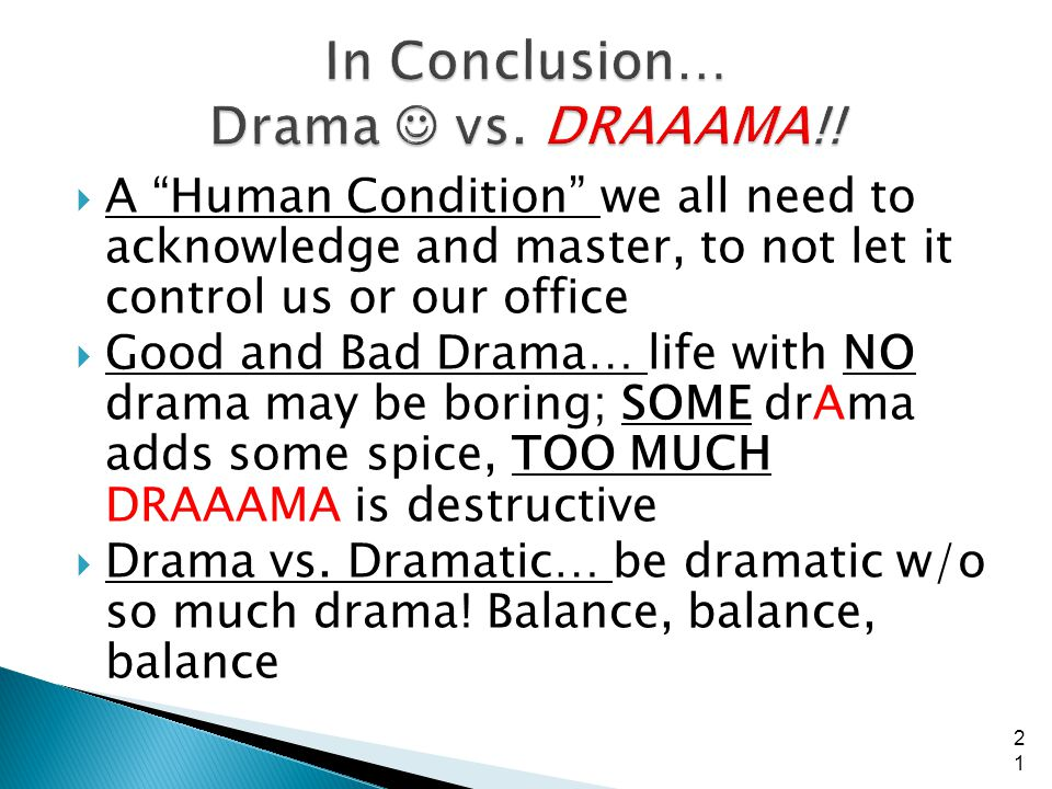 A Human Condition we all need to acknowledge and master, to not let it control us or our office Good and Bad Drama… life with NO drama may be boring; SOME drAma adds some spice, TOO MUCH DRAAAMA is destructive Drama vs.