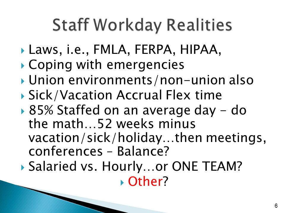 Laws, i.e., FMLA, FERPA, HIPAA, Coping with emergencies Union environments/non-union also Sick/Vacation Accrual Flex time 85% Staffed on an average day - do the math…52 weeks minus vacation/sick/holiday…then meetings, conferences – Balance.