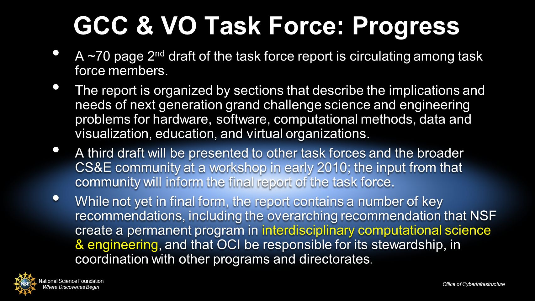 National Science Foundation Where Discoveries Begin Office of Cyberinfrastructure GCC & VO Task Force: Progress A ~70 page 2 nd draft of the task force report is circulating among task force members.