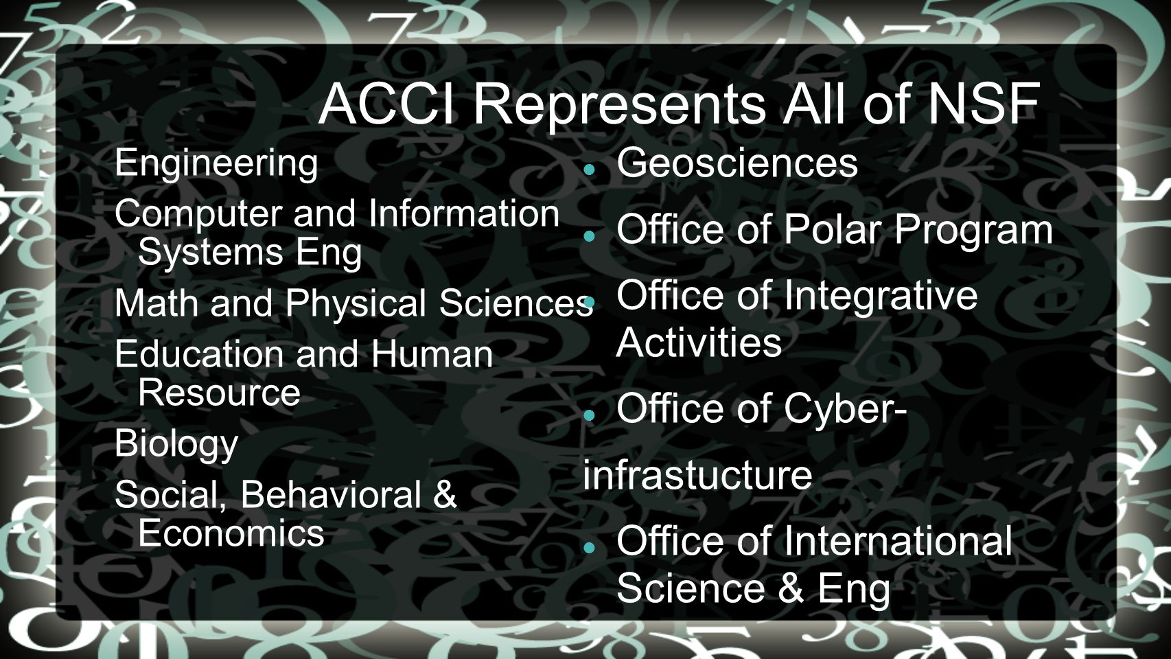 ACCI Represents All of NSF Engineering Computer and Information Systems Eng Math and Physical Sciences Education and Human Resource Biology Social, Behavioral & Economics Geosciences Office of Polar Program Office of Integrative Activities Office of Cyber- infrastucture Office of International Science & Eng