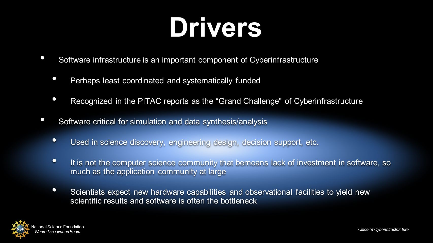 National Science Foundation Where Discoveries Begin Office of Cyberinfrastructure Drivers Software infrastructure is an important component of Cyberinfrastructure Perhaps least coordinated and systematically funded Recognized in the PITAC reports as the Grand Challenge of Cyberinfrastructure Software critical for simulation and data synthesis/analysis Used in science discovery, engineering design, decision support, etc.