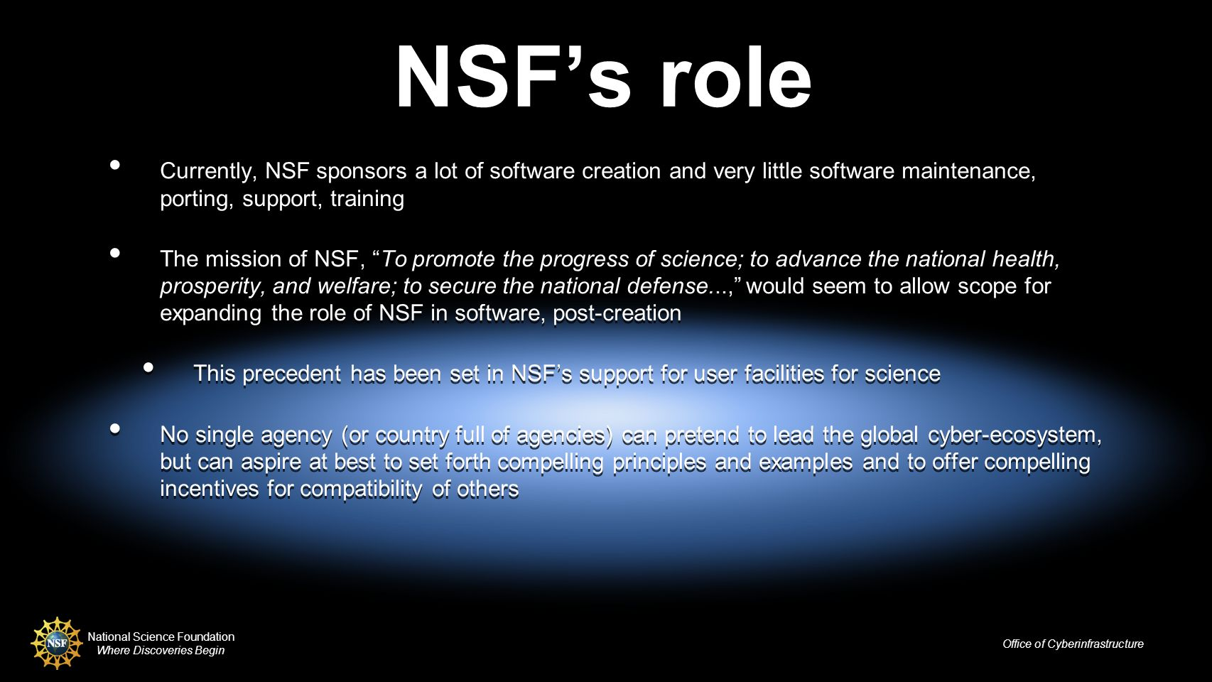 National Science Foundation Where Discoveries Begin Office of Cyberinfrastructure NSFs role Currently, NSF sponsors a lot of software creation and very little software maintenance, porting, support, training The mission of NSF, To promote the progress of science; to advance the national health, prosperity, and welfare; to secure the national defense..., would seem to allow scope for expanding the role of NSF in software, post-creation This precedent has been set in NSFs support for user facilities for science No single agency (or country full of agencies) can pretend to lead the global cyber-ecosystem, but can aspire at best to set forth compelling principles and examples and to offer compelling incentives for compatibility of others Currently, NSF sponsors a lot of software creation and very little software maintenance, porting, support, training The mission of NSF, To promote the progress of science; to advance the national health, prosperity, and welfare; to secure the national defense..., would seem to allow scope for expanding the role of NSF in software, post-creation This precedent has been set in NSFs support for user facilities for science No single agency (or country full of agencies) can pretend to lead the global cyber-ecosystem, but can aspire at best to set forth compelling principles and examples and to offer compelling incentives for compatibility of others