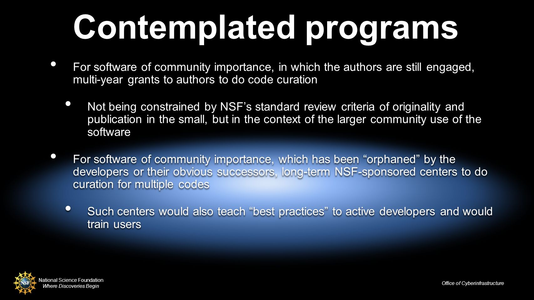 National Science Foundation Where Discoveries Begin Office of Cyberinfrastructure Contemplated programs For software of community importance, in which the authors are still engaged, multi-year grants to authors to do code curation Not being constrained by NSFs standard review criteria of originality and publication in the small, but in the context of the larger community use of the software For software of community importance, which has been orphaned by the developers or their obvious successors, long-term NSF-sponsored centers to do curation for multiple codes Such centers would also teach best practices to active developers and would train users