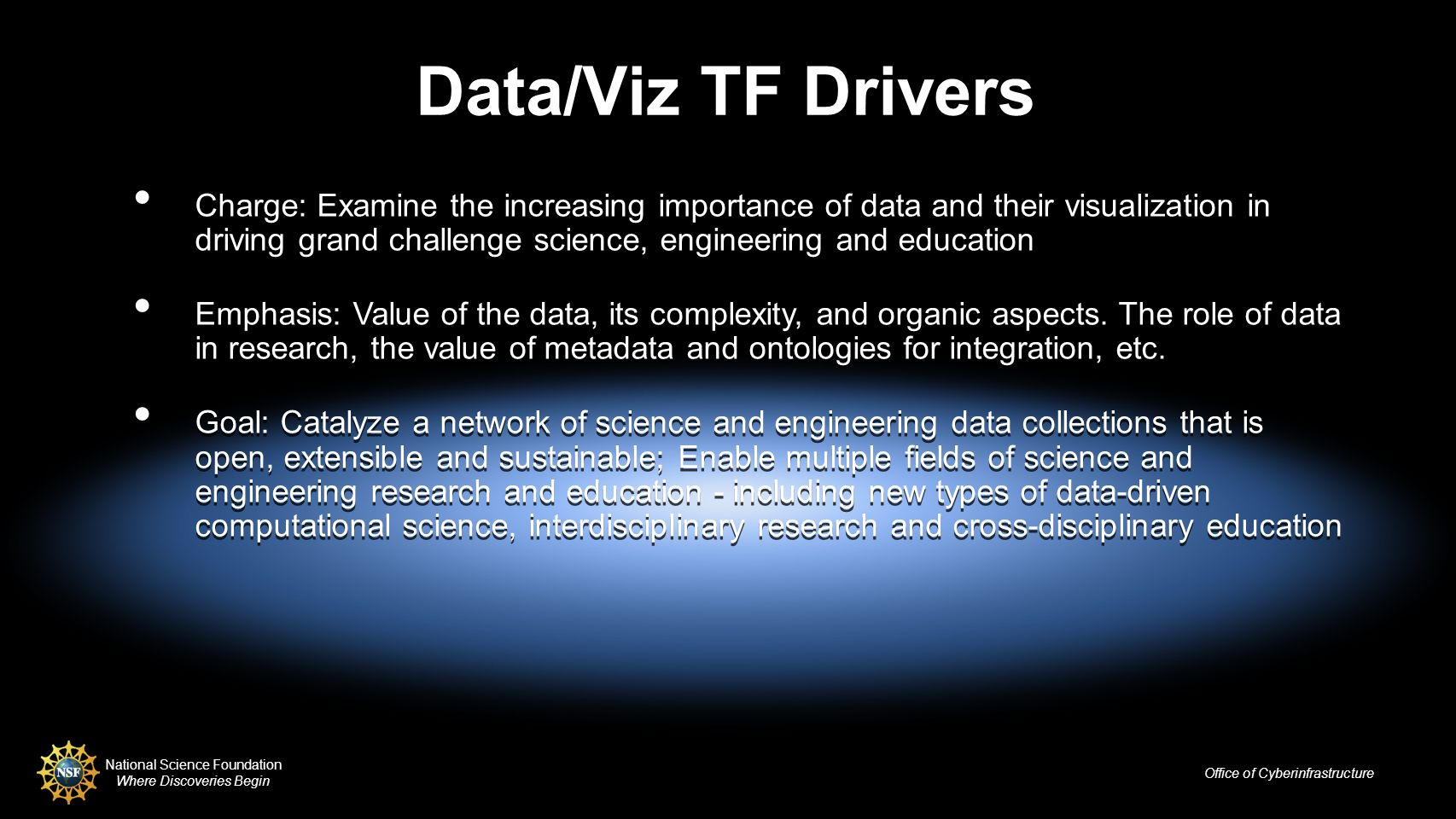 National Science Foundation Where Discoveries Begin Office of Cyberinfrastructure Data/Viz TF Drivers Charge: Examine the increasing importance of data and their visualization in driving grand challenge science, engineering and education Emphasis: Value of the data, its complexity, and organic aspects.